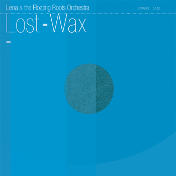 Lena & The Floating Roots Orchestra - Lost-Wax (PLUSH12)